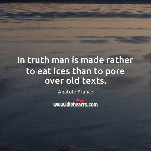 In truth man is made rather to eat ices than to pore over old texts. Anatole France Picture Quote
