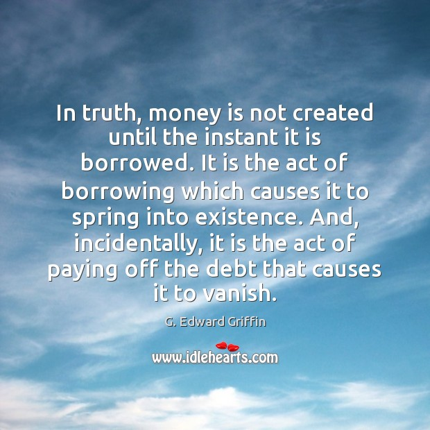 In truth, money is not created until the instant it is borrowed. G. Edward Griffin Picture Quote