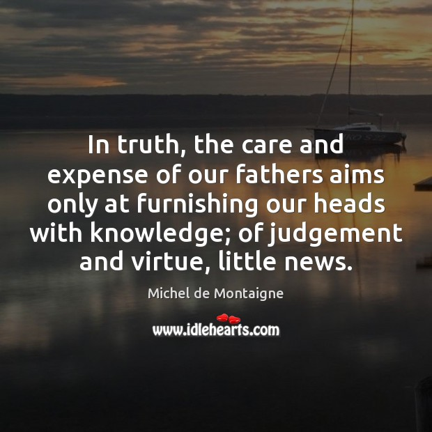 In truth, the care and expense of our fathers aims only at Michel de Montaigne Picture Quote