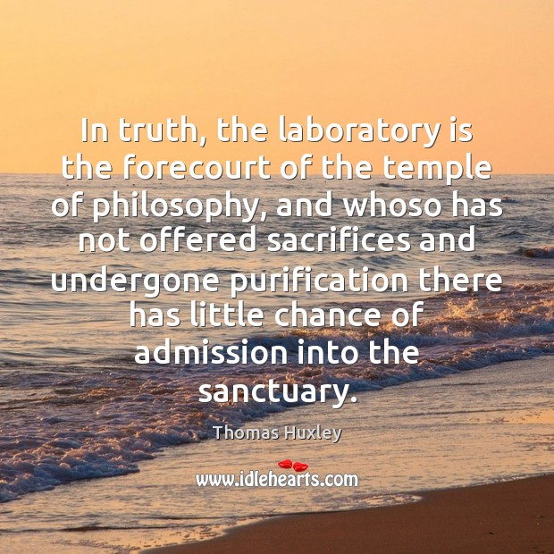 In truth, the laboratory is the forecourt of the temple of philosophy, Thomas Huxley Picture Quote