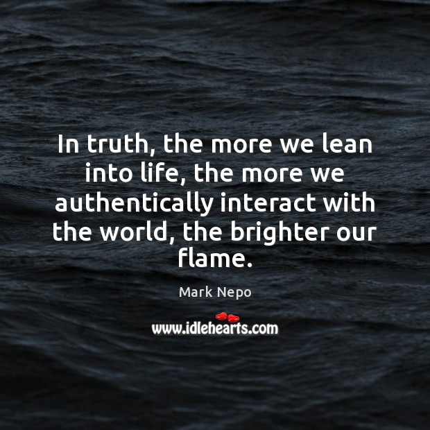 In truth, the more we lean into life, the more we authentically Mark Nepo Picture Quote