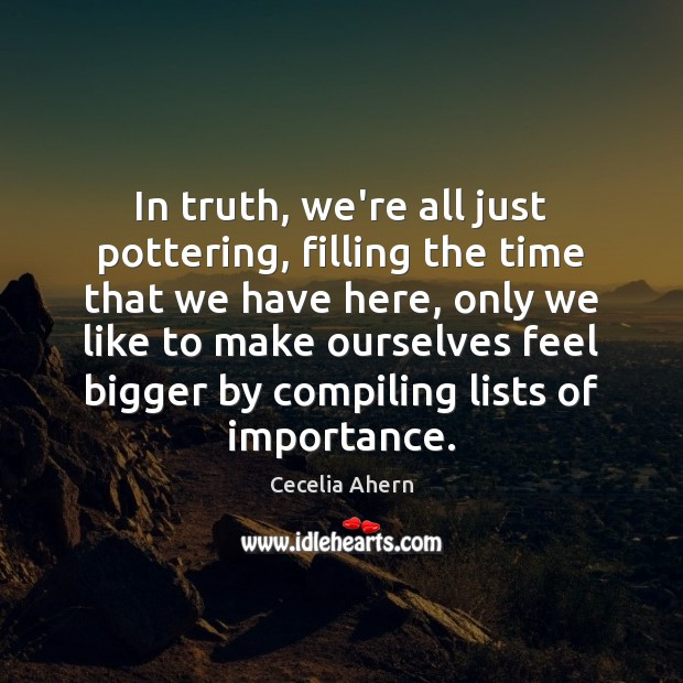 In truth, we're all just pottering, filling the time that we have Cecelia Ahern Picture Quote