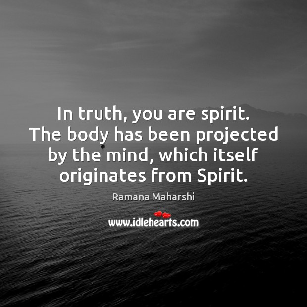 In truth, you are spirit. The body has been projected by the Image
