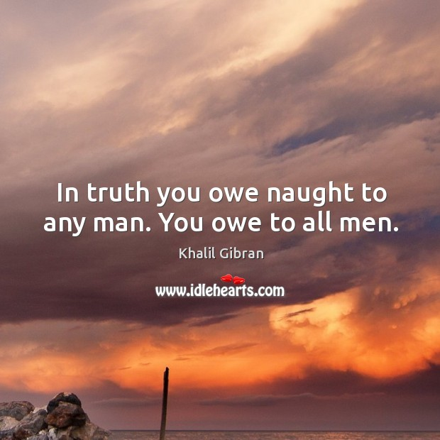 Image, In truth you owe naught to any man. You owe to all men.