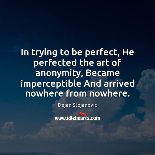 In trying to be perfect, He perfected the art of anonymity, Became Dejan Stojanovic Picture Quote
