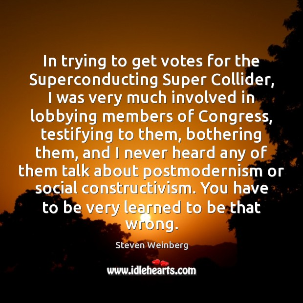 In trying to get votes for the Superconducting Super Collider, I was Steven Weinberg Picture Quote