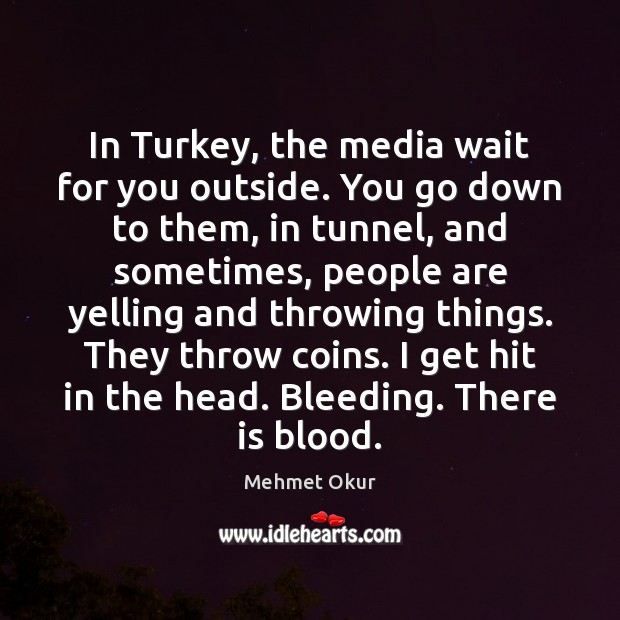 In Turkey, the media wait for you outside. You go down to Image