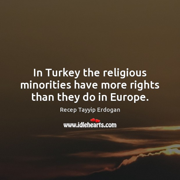 In Turkey the religious minorities have more rights than they do in Europe. Recep Tayyip Erdogan Picture Quote