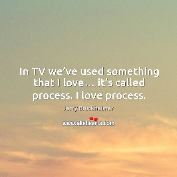 In tv we've used something that I love… it's called process. I love process. Image