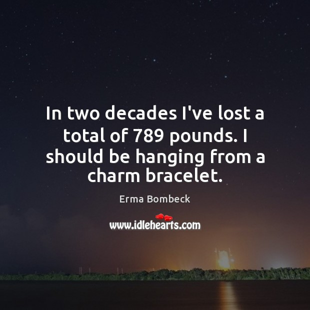 Image, In two decades I've lost a total of 789 pounds. I should be hanging from a charm bracelet.