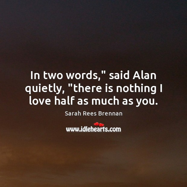 "Image, In two words,"" said Alan quietly, ""there is nothing I love half as much as you."