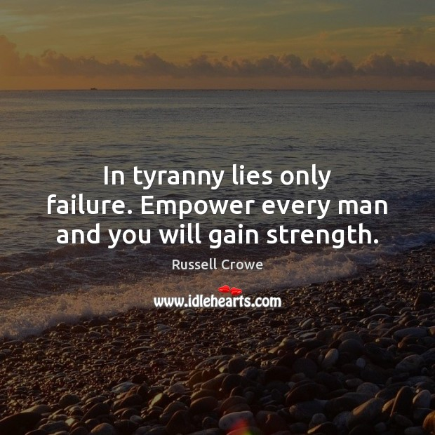 Image, In tyranny lies only failure. Empower every man and you will gain strength.
