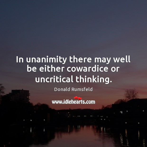 In unanimity there may well be either cowardice or uncritical thinking. Donald Rumsfeld Picture Quote