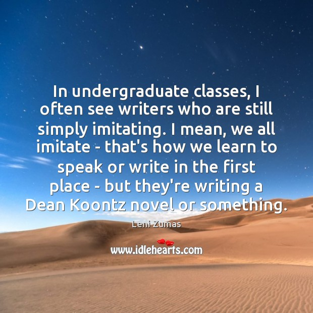 In undergraduate classes, I often see writers who are still simply imitating. Image