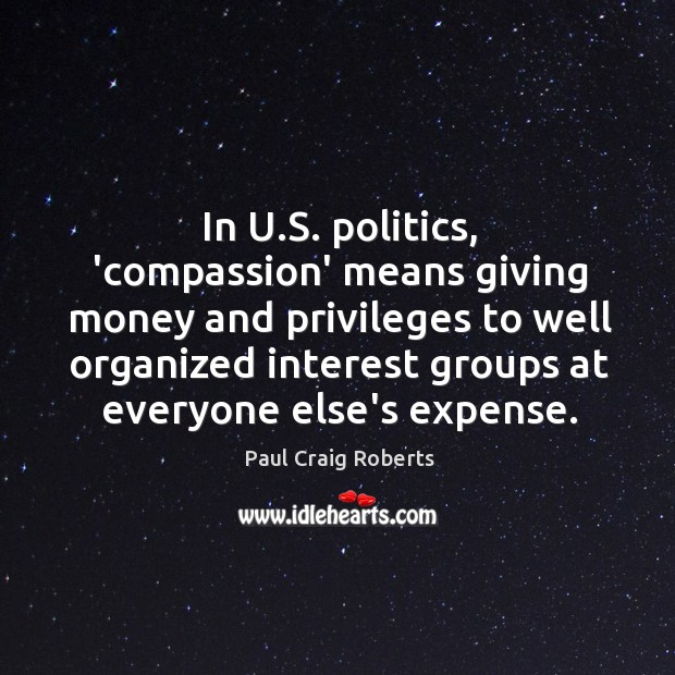 In U.S. politics, 'compassion' means giving money and privileges to well Paul Craig Roberts Picture Quote