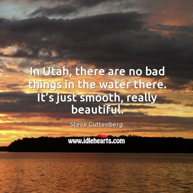 In utah, there are no bad things in the water there. It's just smooth, really beautiful. Steve Guttenberg Picture Quote