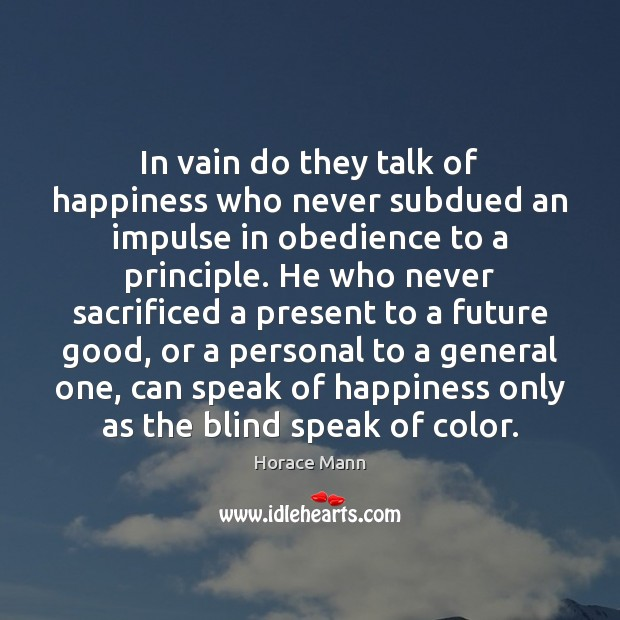 In vain do they talk of happiness who never subdued an impulse Horace Mann Picture Quote