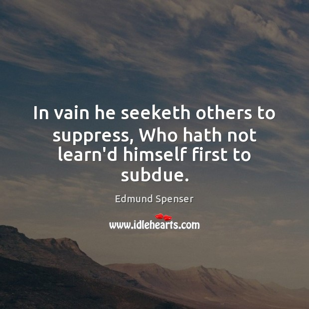 In vain he seeketh others to suppress, Who hath not learn'd himself first to subdue. Edmund Spenser Picture Quote