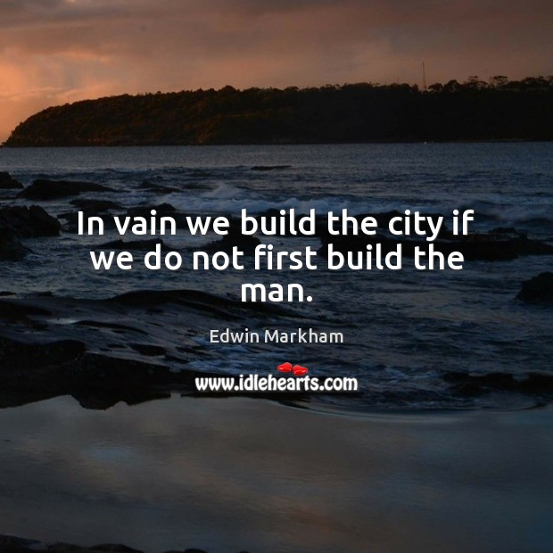 In vain we build the city if we do not first build the man. Image