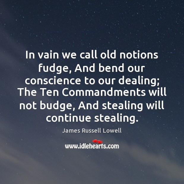 In vain we call old notions fudge, And bend our conscience to James Russell Lowell Picture Quote
