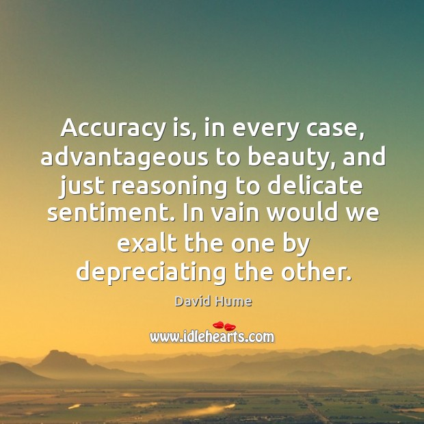 In vain would we exalt the one by depreciating the other. David Hume Picture Quote