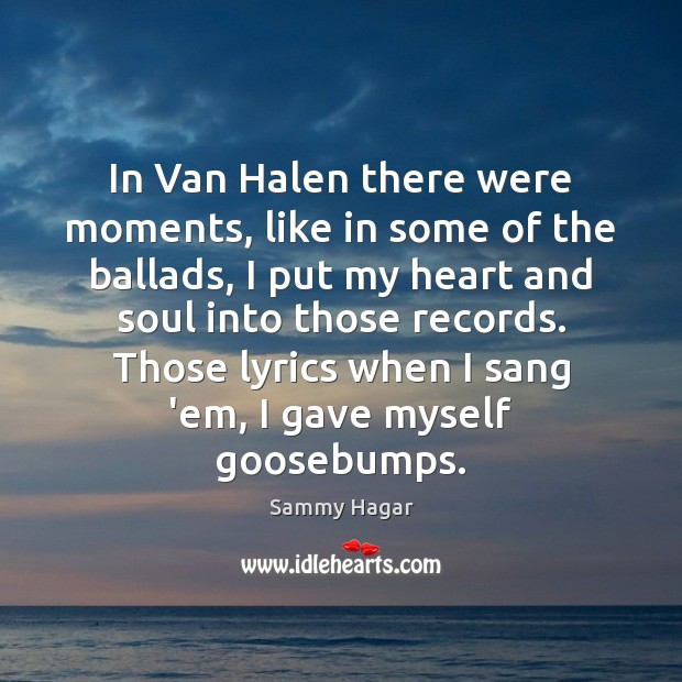 Sammy Hagar Picture Quote image saying: In Van Halen there were moments, like in some of the ballads,
