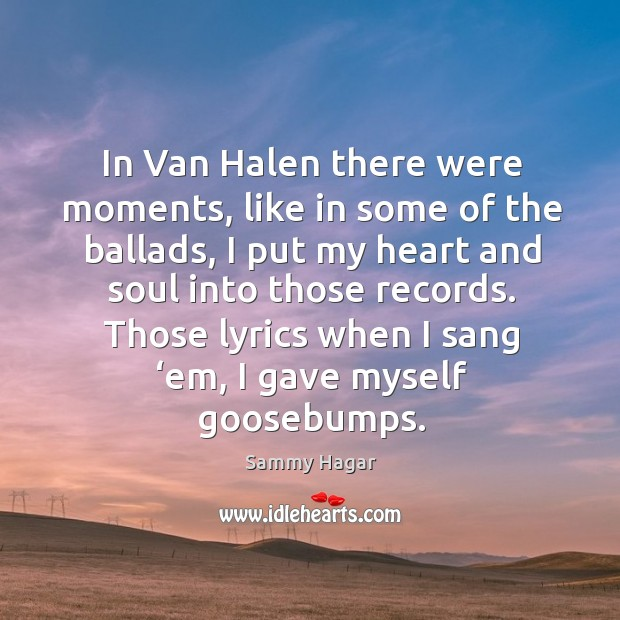 In van halen there were moments, like in some of the ballads Sammy Hagar Picture Quote