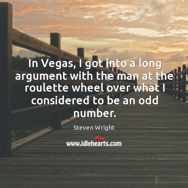 In vegas, I got into a long argument with the man at the roulette wheel over what I considered to be an odd number. Image