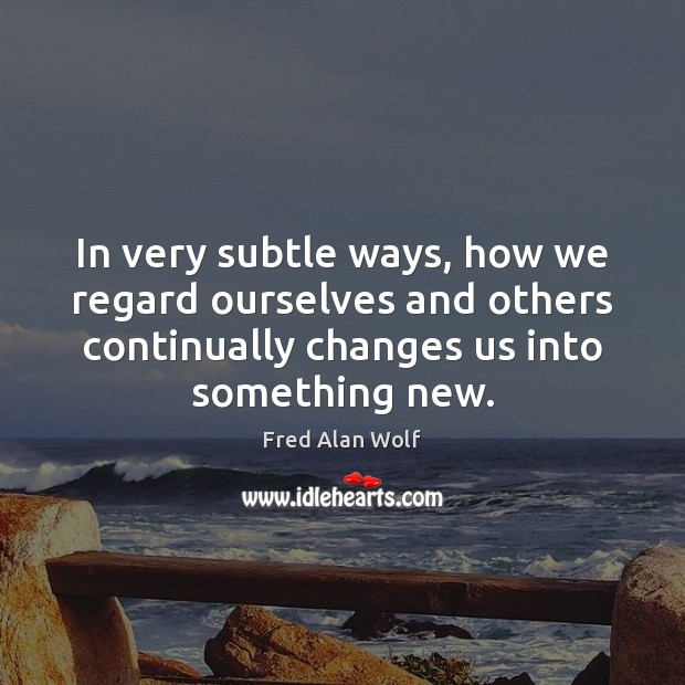 In very subtle ways, how we regard ourselves and others continually changes Fred Alan Wolf Picture Quote