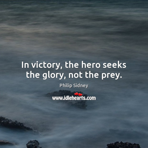 In victory, the hero seeks the glory, not the prey. Philip Sidney Picture Quote