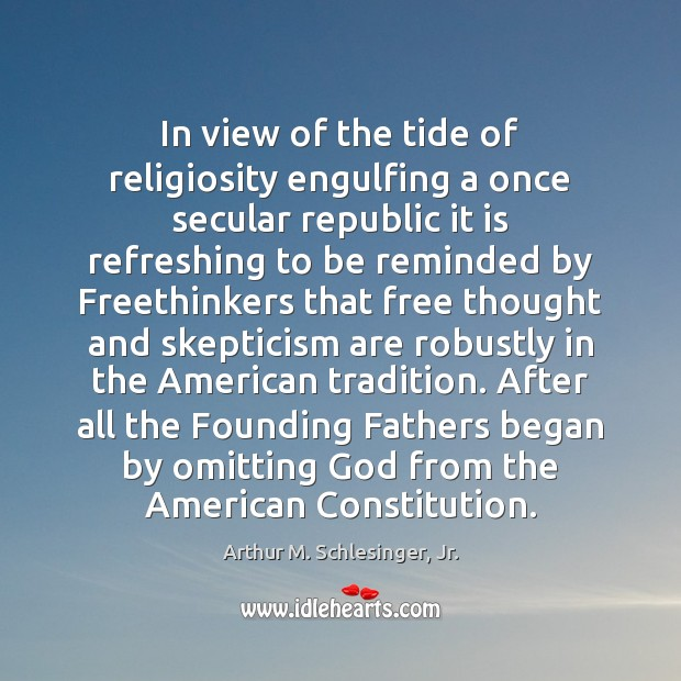 In view of the tide of religiosity engulfing a once secular republic Arthur M. Schlesinger, Jr. Picture Quote