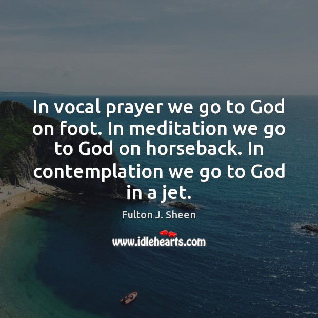 In vocal prayer we go to God on foot. In meditation we Fulton J. Sheen Picture Quote