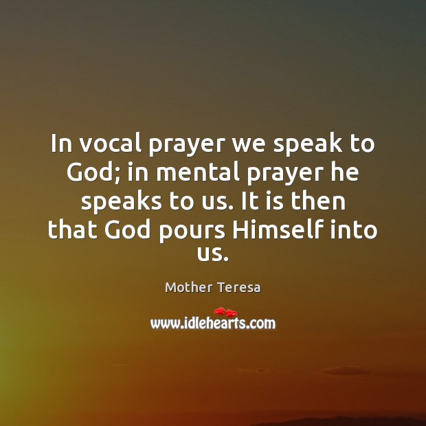 In vocal prayer we speak to God; in mental prayer he speaks Mother Teresa Picture Quote