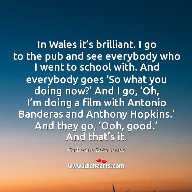 In wales it's brilliant. I go to the pub and see everybody who I went to school with. Image