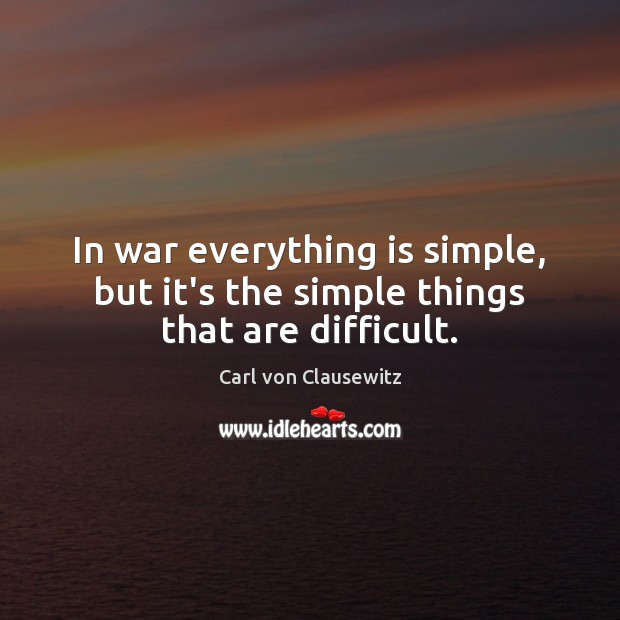In war everything is simple, but it's the simple things that are difficult. Carl von Clausewitz Picture Quote