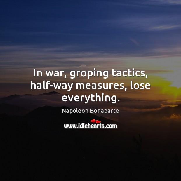 In war, groping tactics, half-way measures, lose everything. Napoleon Bonaparte Picture Quote