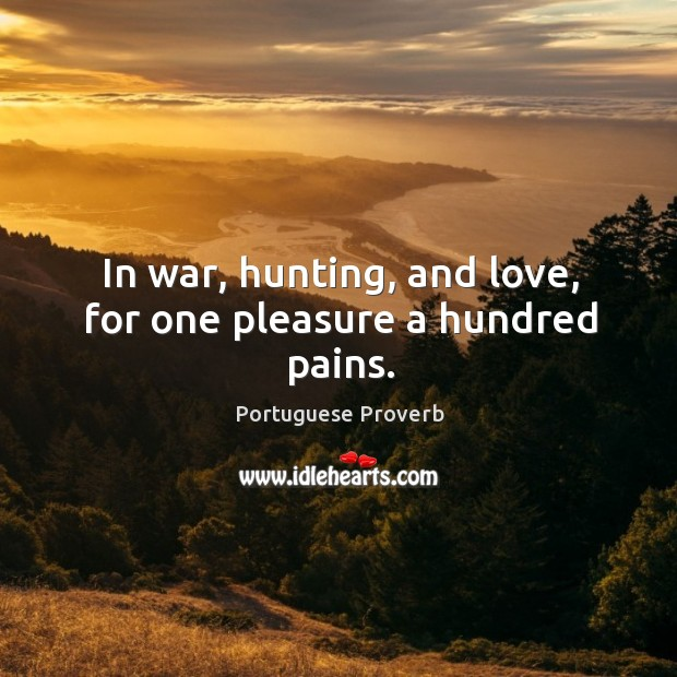 Image, In war, hunting, and love, for one pleasure a hundred pains.