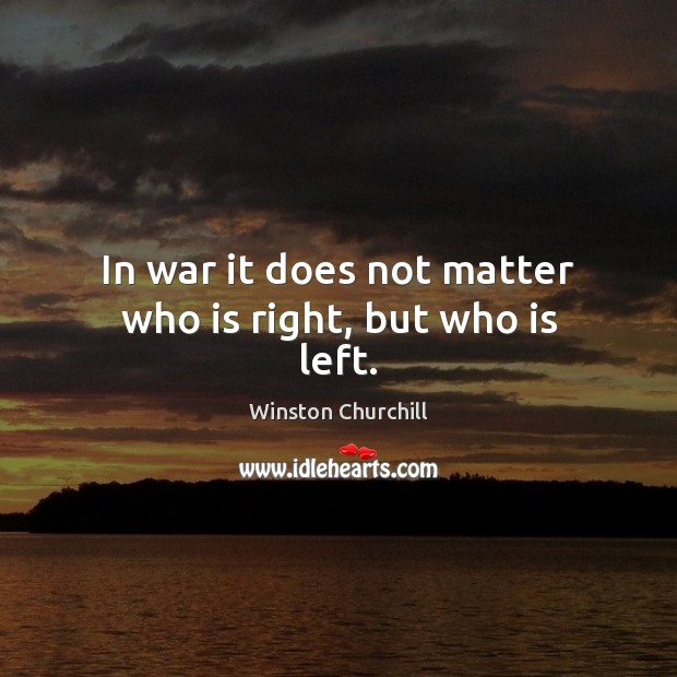 Image, In war it does not matter who is right, but who is left.
