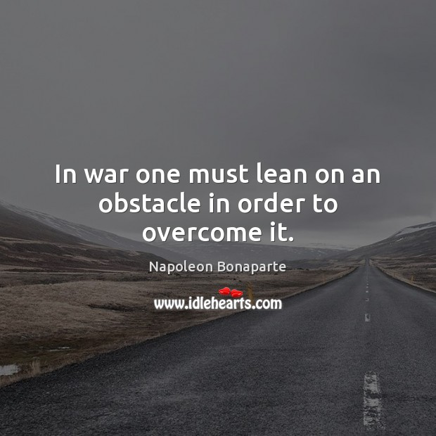 In war one must lean on an obstacle in order to overcome it. Napoleon Bonaparte Picture Quote