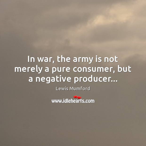 In war, the army is not merely a pure consumer, but a negative producer… Lewis Mumford Picture Quote