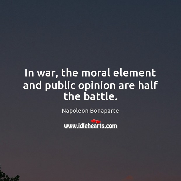 In war, the moral element and public opinion are half the battle. Image