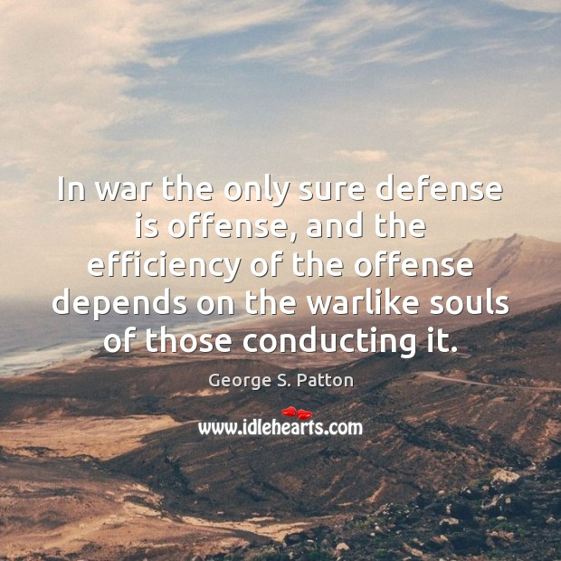 In war the only sure defense is offense, and the efficiency of George S. Patton Picture Quote