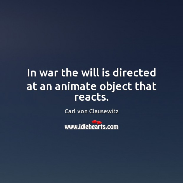 In war the will is directed at an animate object that reacts. Image