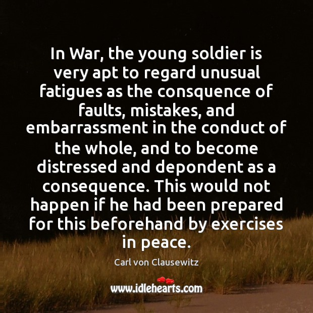 In War, the young soldier is very apt to regard unusual fatigues Carl von Clausewitz Picture Quote