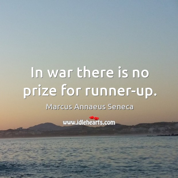 In war there is no prize for runner-up. Marcus Annaeus Seneca Picture Quote