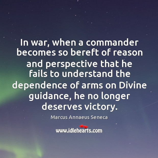 In war, when a commander becomes so bereft of reason and perspective Marcus Annaeus Seneca Picture Quote