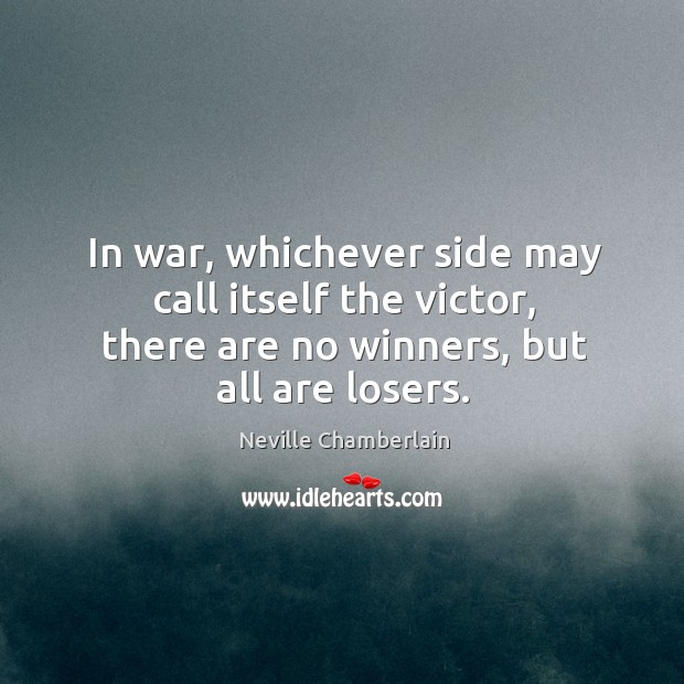 In war, whichever side may call itself the victor, there are no winners, but all are losers. Image