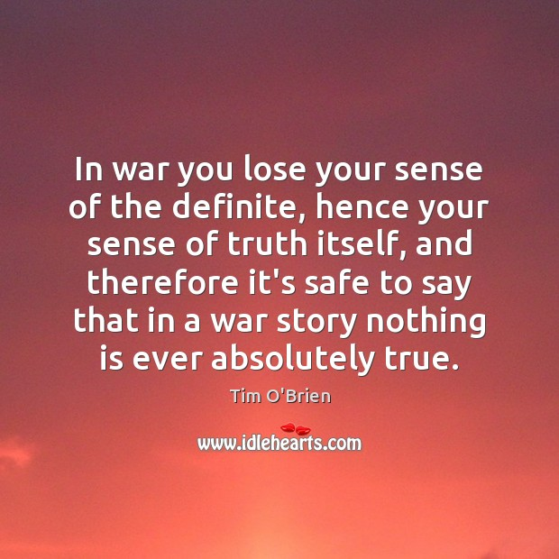 In war you lose your sense of the definite, hence your sense Tim O'Brien Picture Quote
