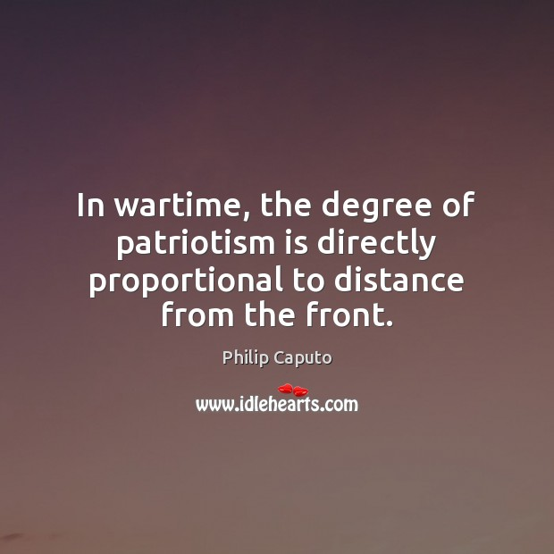 In wartime, the degree of patriotism is directly proportional to distance from the front. Patriotism Quotes Image