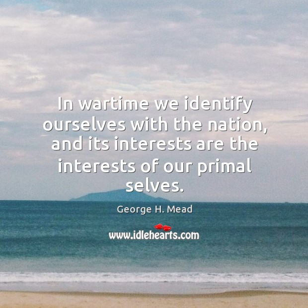 In wartime we identify ourselves with the nation, and its interests are the interests of our primal selves. Image